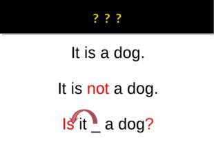 It is a dog. It is not a dog. Is it _ a dog?