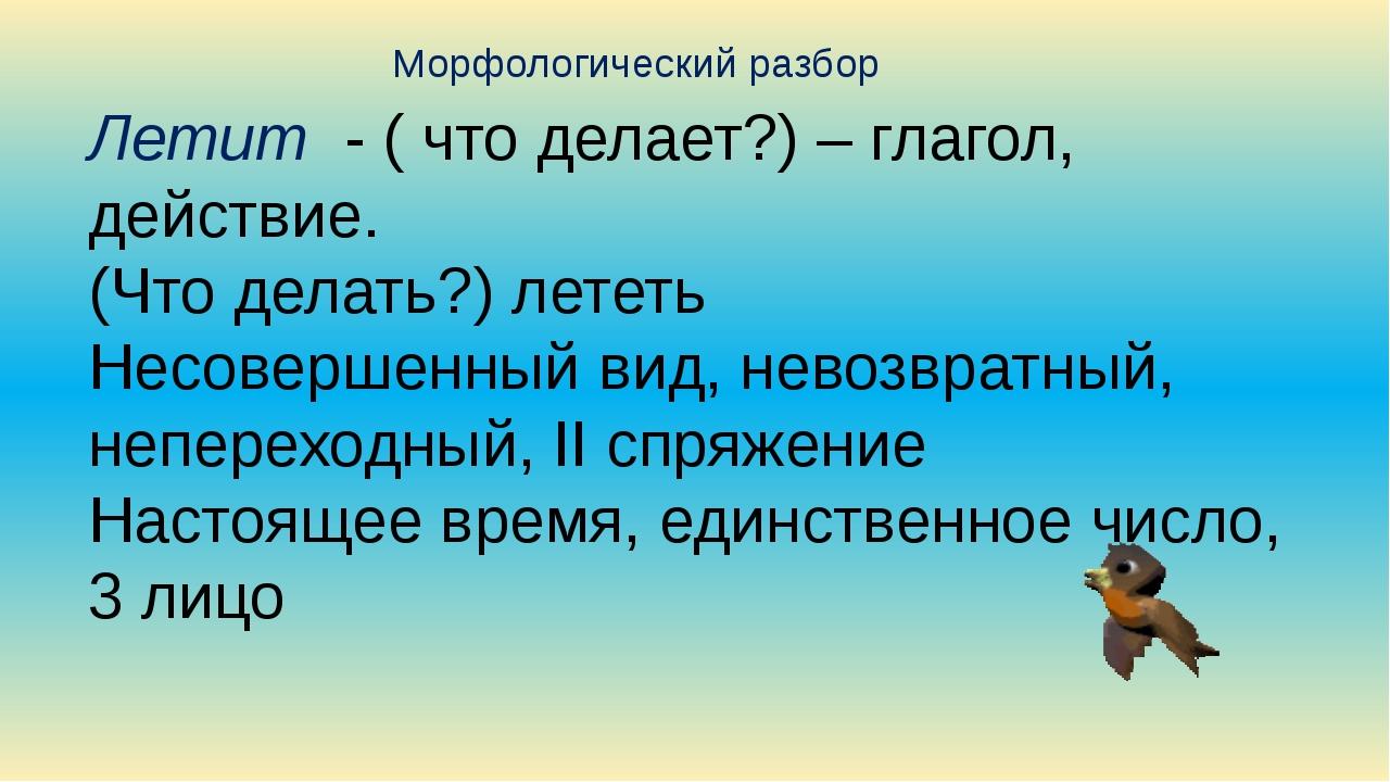Летит - ( что делает?) – глагол, действие. (Что делать?) лететь Несовершенный...