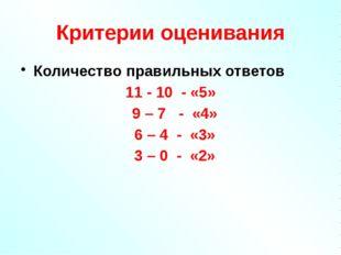 Критерии оценивания Количество правильных ответов 11 - 10 - «5» 9 – 7 - «4» 6
