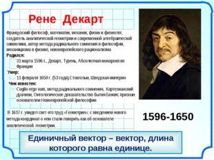 Единичный вектор – вектор, длина которого равна единице. Рене Декарт 1596-16