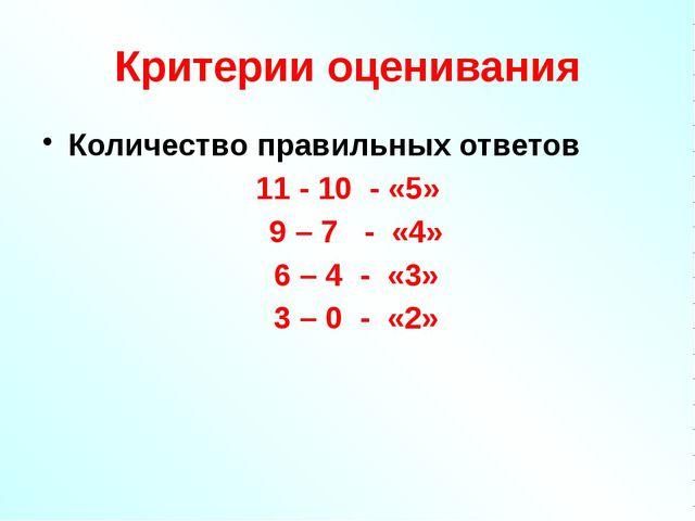 Критерии оценивания Количество правильных ответов 11 - 10 - «5» 9 – 7 - «4» 6...