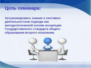 Цель семинара: Актуализировать знания о системно-деятельностном подходе как