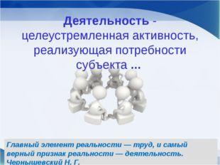 Деятельность - целеустремленная активность, реализующая потребности субъекта