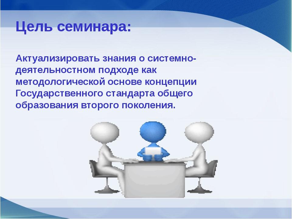 Цель семинара: Актуализировать знания о системно-деятельностном подходе как...