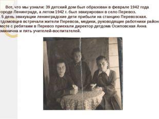 Вот, что мы узнали: 39 детский дом был образован в феврале 1942 года в город