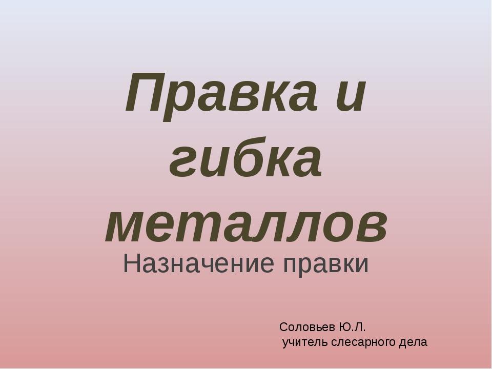 Правка и гибка металлов Назначение правки Соловьев Ю.Л. учитель слесарного дела