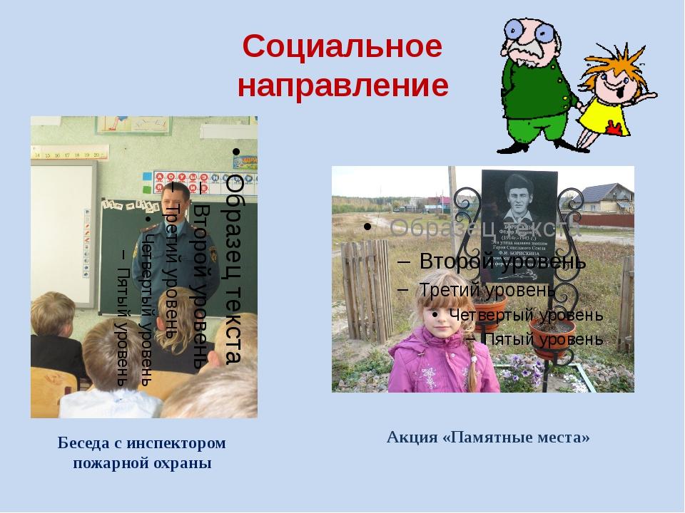 Социальное направление Беседа с инспектором пожарной охраны Акция «Памятные м...