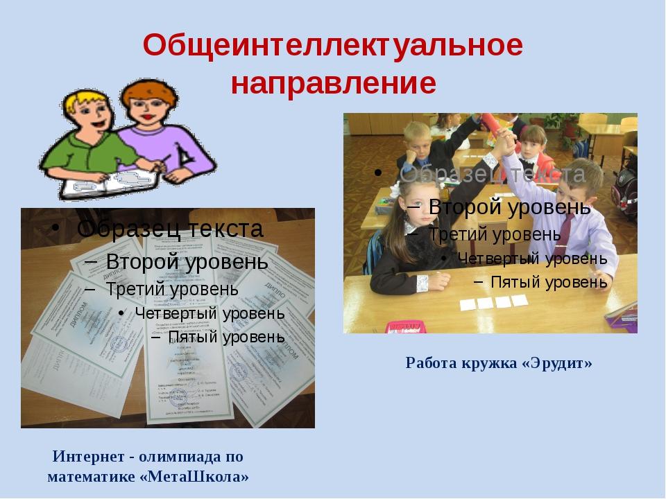 Общеинтеллектуальное направление Работа кружка «Эрудит» Интернет - олимпиада...