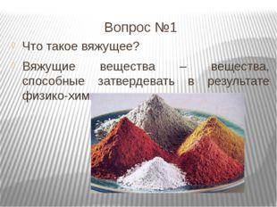 Вопрос №1 Что такое вяжущее? Вяжущие вещества – вещества, способные затвердев