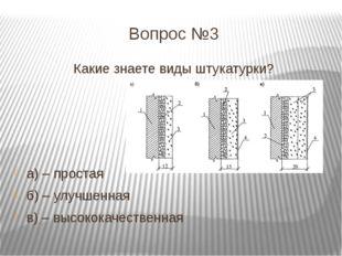Вопрос №3 Какие знаете виды штукатурки? а) – простая б) – улучшенная в) – выс
