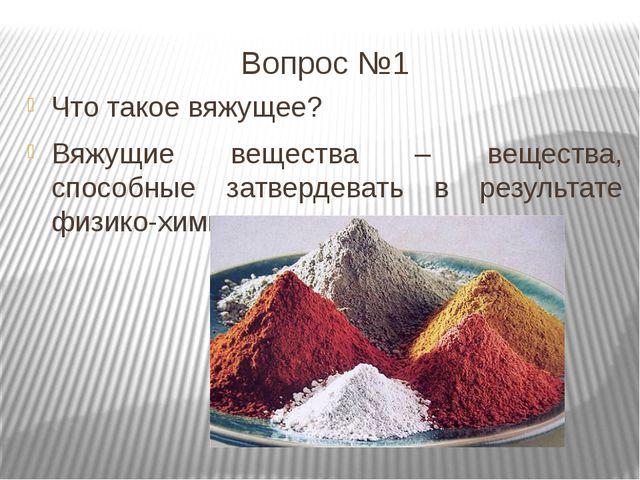 Вопрос №1 Что такое вяжущее? Вяжущие вещества – вещества, способные затвердев...