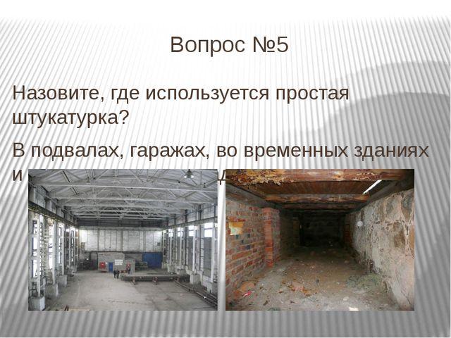 Вопрос №5 Назовите, где используется простая штукатурка? В подвалах, гаражах,...