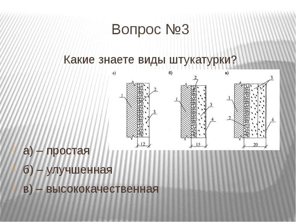 Вопрос №3 Какие знаете виды штукатурки? а) – простая б) – улучшенная в) – выс...