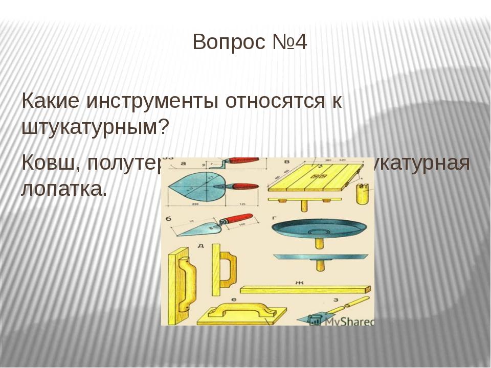 Вопрос №4 Какие инструменты относятся к штукатурным? Ковш, полутерок, терка,...