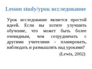Lesson study/урок исследование Урок исследование является простой идеей. Есл