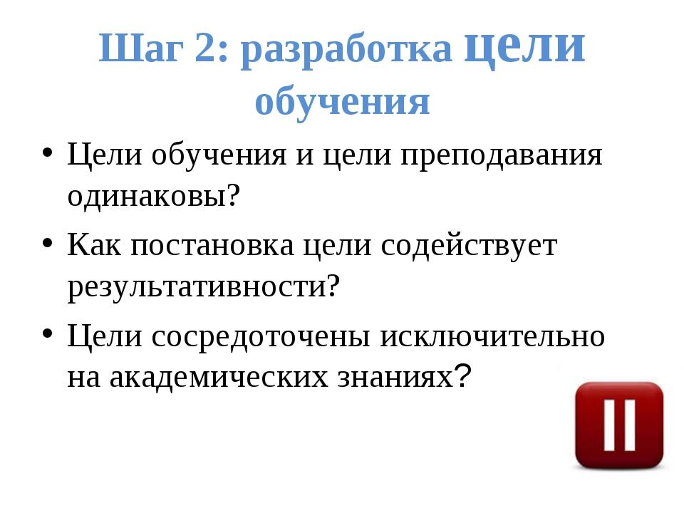 Шаг 2: разработка цели обучения Цели обучения и цели преподавания одинаковы?...