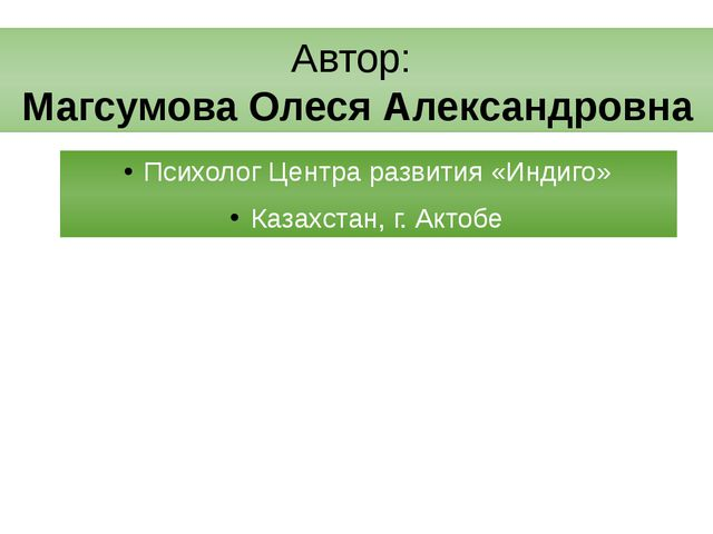 Автор: Магсумова Олеся Александровна Психолог Центра развития «Индиго» Казахс...