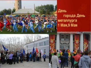 День города День металлурга 1 Мая,9 Мая