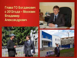 Глава ГО Богданович с 2012года – Москвин Владимир Александрович