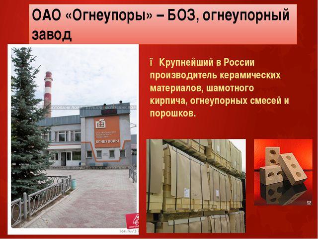 ОАО «Огнеупоры» – БОЗ, огнеупорный завод ●Крупнейший в России производитель к...