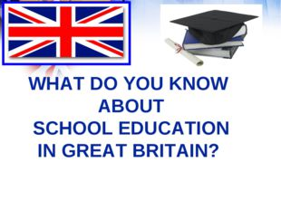 WHAT DO YOU KNOW ABOUT SCHOOL EDUCATION IN GREAT BRITAIN?