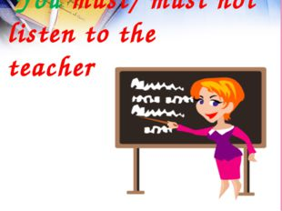 You must/ must not listen to the teacher