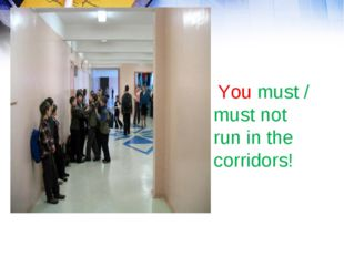 You must / must not run in the corridors!