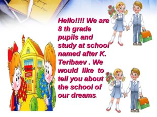 Hello!!!! We are 8 th grade pupils and study at school named after K. Teribae