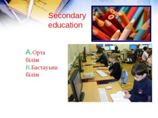 Secondary education A.Орта білім B.Бастауыш білім
