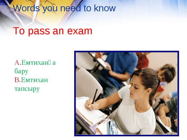 Words you need to know To pass an exam A.Емтиханға бару B.Емтихан тапсыру