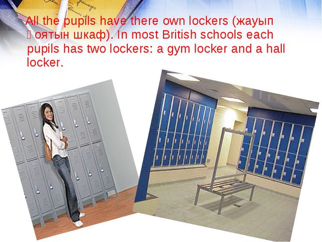 All the pupils have there own lockers (жауып қоятын шкаф). In most British s...
