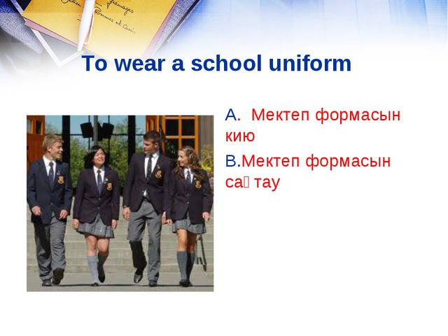 To wear a school uniform A. Мектеп формасын кию B.Мектеп формасын сақтау