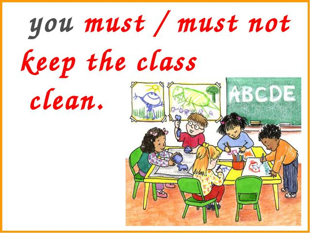 you must / must not keep the class clean.