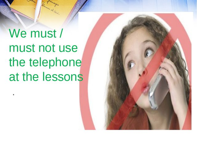 We must / must not use the telephone at the lessons .