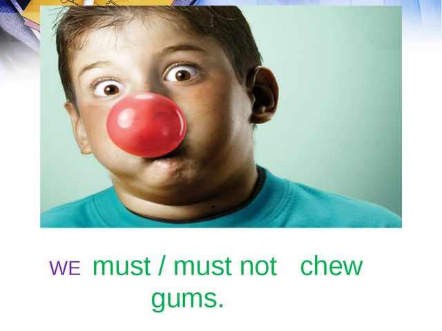 WE must / must not chew gums.