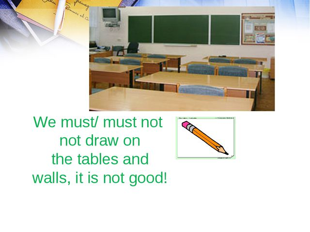 We must/ must not not draw on the tables and walls, it is not good!
