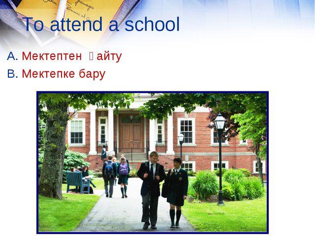To attend a school A. Мектептен қайту B. Мектепке бару