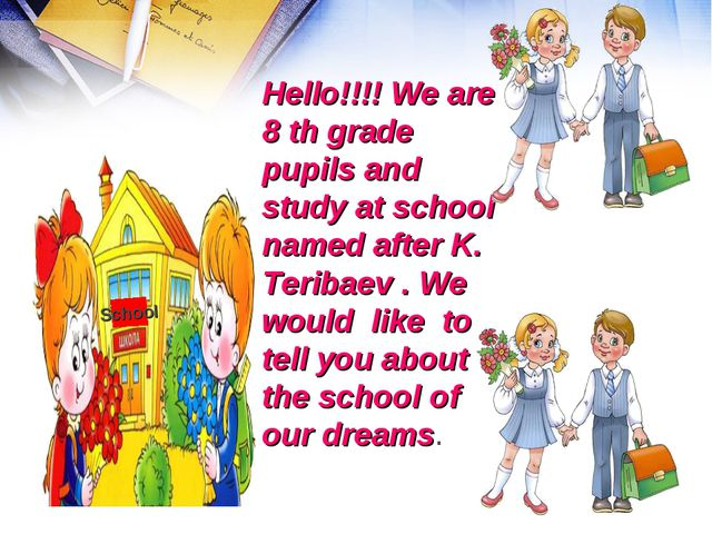 Hello!!!! We are 8 th grade pupils and study at school named after K. Teribae...