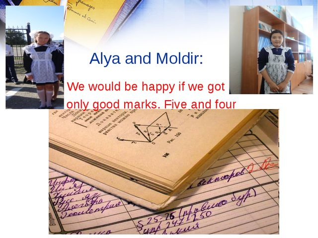 Alya and Moldir: I We would be happy if we got only good marks. Five and four