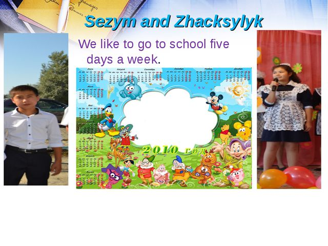 Sezym and Zhacksylyk We like to go to school five days a week.