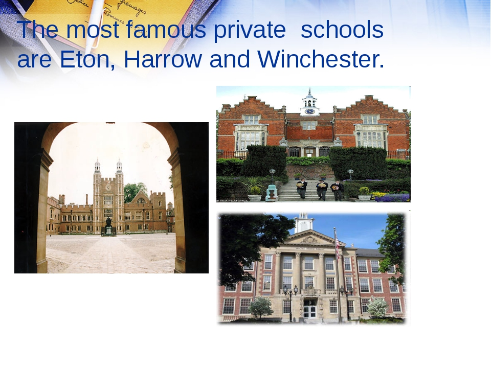 The most famous private schools are Eton, Harrow and Winchester.