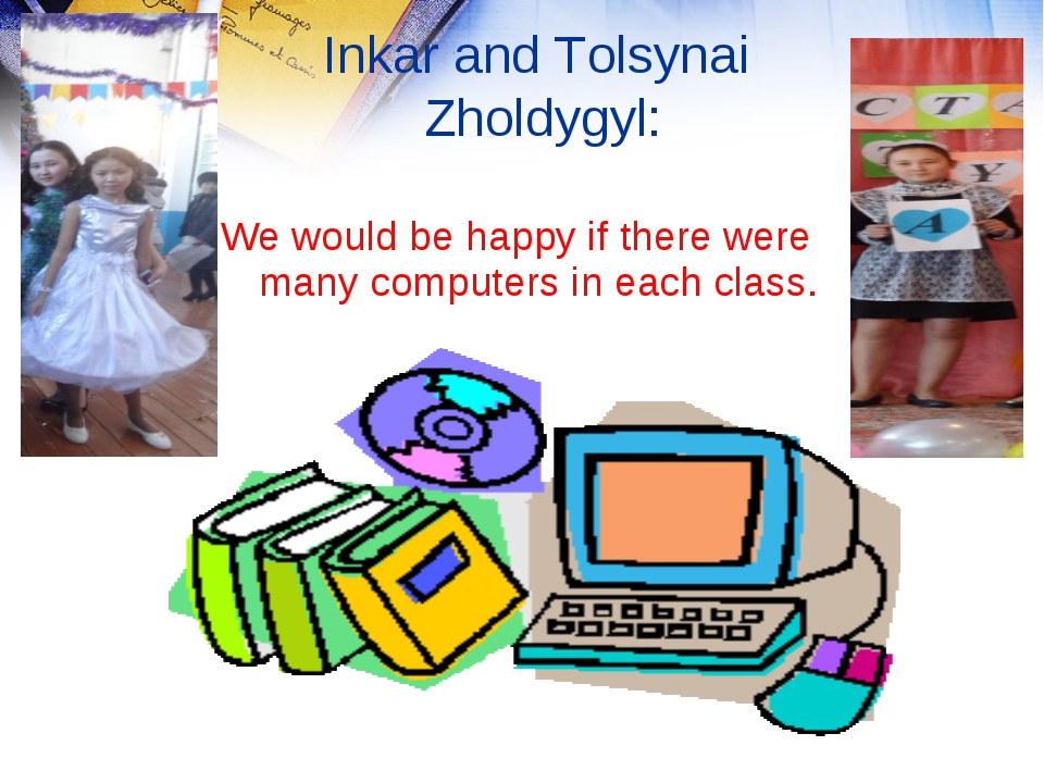 We would be happy if there were many computers in each class. Inkar and Tols...