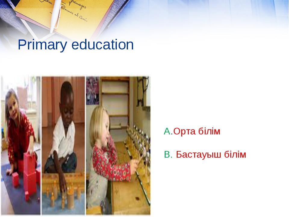 Primary education A.Орта білім B. Бастауыш білім