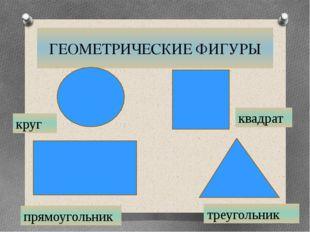 ГЕОМЕТРИЧЕСКИЕ ФИГУРЫ круг квадрат треугольник прямоугольник