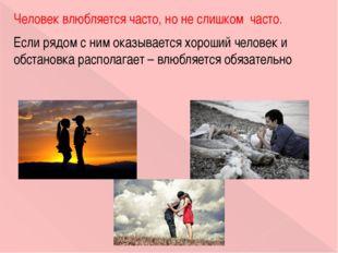 Человек влюбляется часто, но не слишком часто. Если рядом с ним оказывается х