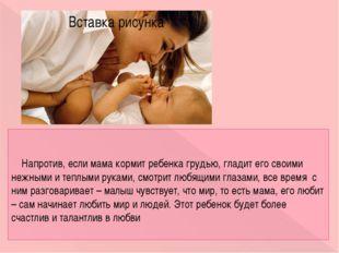 Напротив, если мама кормит ребенка грудью, гладит его своими нежными и теплы
