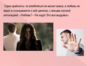Одна крайность: он влюбляться не может вовсе, в любовь не верит и отказывает