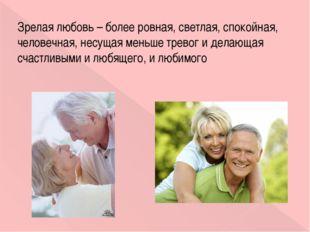 Зрелая любовь – более ровная, светлая, спокойная, человечная, несущая меньше