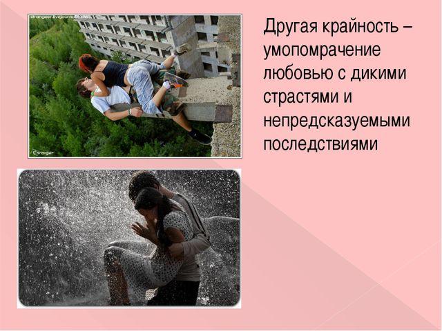 Другая крайность – умопомрачение любовью с дикими страстями и непредсказуемым...
