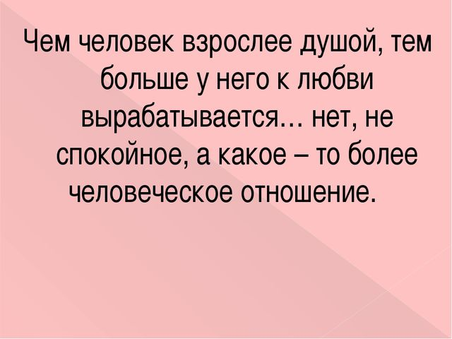 Чем человек взрослее душой, тем больше у него к любви вырабатывается… нет, не...